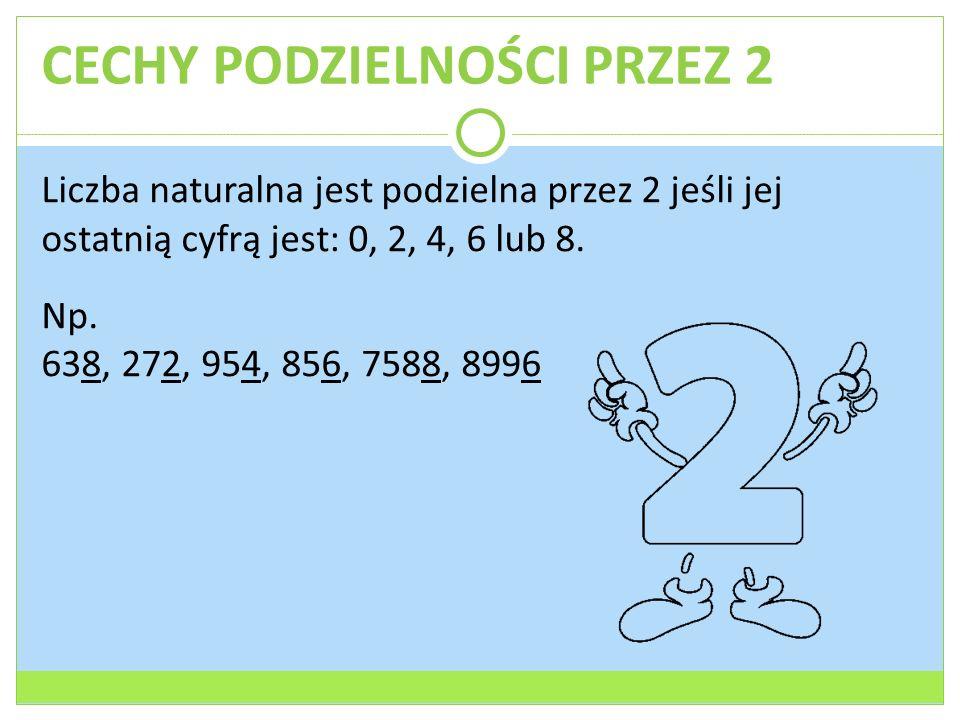 CECHY PODZIELNOŚCI PRZEZ 2 Liczba naturalna jest podzielna przez 2 jeśli jej ostatnią cyfrą jest: 0, 2, 4, 6 lub 8. Np. 638, 272, 954, 856, 7588, 8996