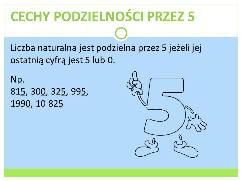 CECHY PODZIELNOŚCI PRZEZ 5 Liczba naturalna jest podzielna przez 5 jeżeli jej ostatnią cyfrą jest 5 lub 0. Np. 815, 300, 325, 995, 1990, 10 825