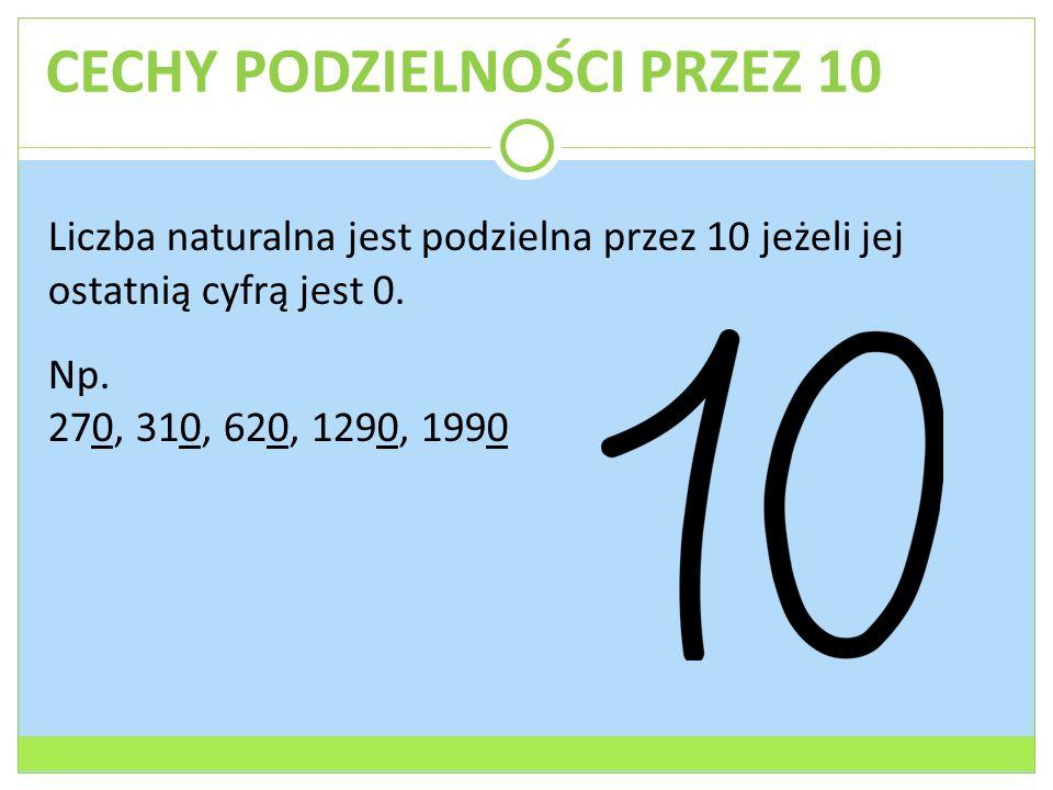 CECHY PODZIELNOŚCI PRZEZ 10 Liczba naturalna jest podzielna przez 10 jeżeli jej ostatnią cyfrą jest 0. Np. 270, 310, 620, 1290, 1990