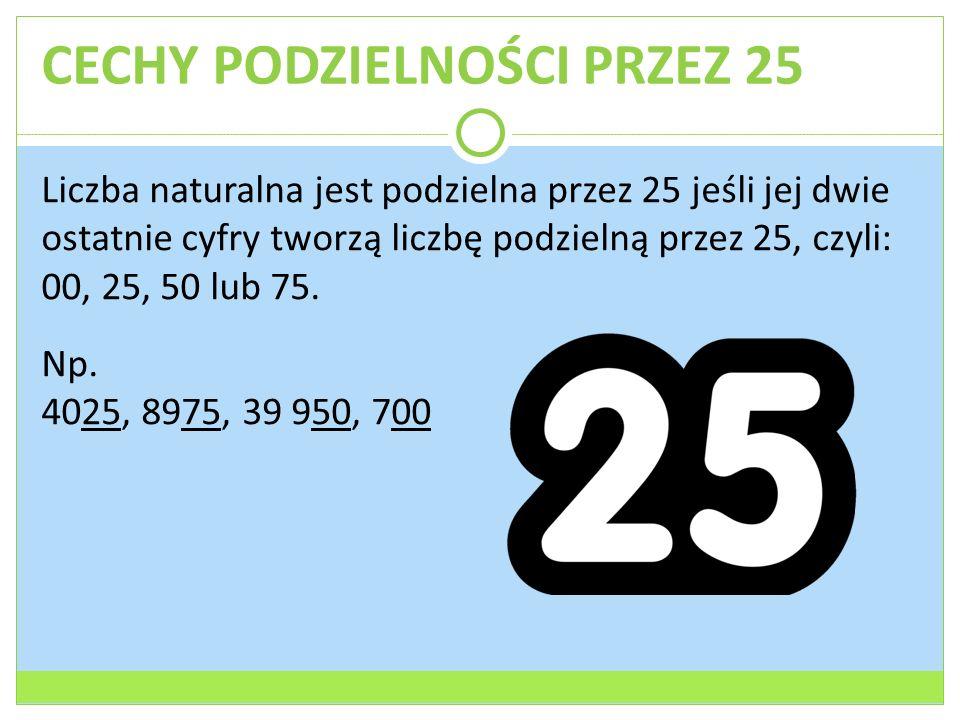 CECHY PODZIELNOŚCI PRZEZ 25 Liczba naturalna jest podzielna przez 25 jeśli jej dwie ostatnie cyfry tworzą liczbę podzielną przez 25, czyli: 00, 25, 50