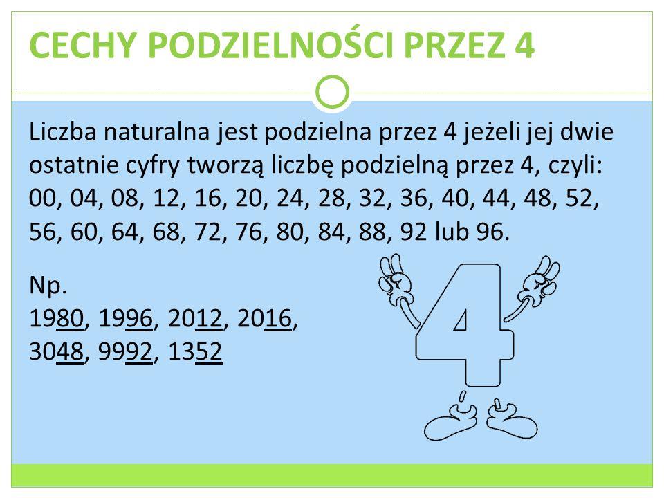 CECHY PODZIELNOŚCI PRZEZ 4 Liczba naturalna jest podzielna przez 4 jeżeli jej dwie ostatnie cyfry tworzą liczbę podzielną przez 4, czyli: 00, 04, 08,