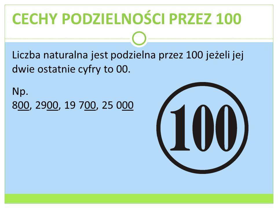 CECHY PODZIELNOŚCI PRZEZ 100 Liczba naturalna jest podzielna przez 100 jeżeli jej dwie ostatnie cyfry to 00. Np. 800, 2900, 19 700, 25 000