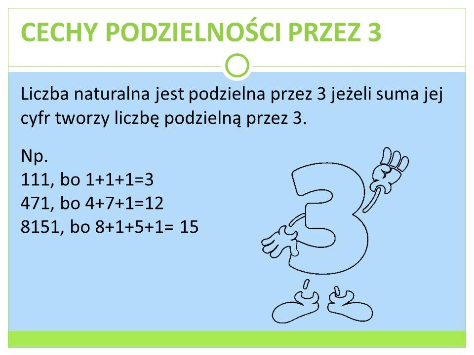 CECHY PODZIELNOŚCI PRZEZ 3 Liczba naturalna jest podzielna przez 3 jeżeli suma jej cyfr tworzy liczbę podzielną przez 3. Np. 111, bo 1+1+1=3 471, bo 4