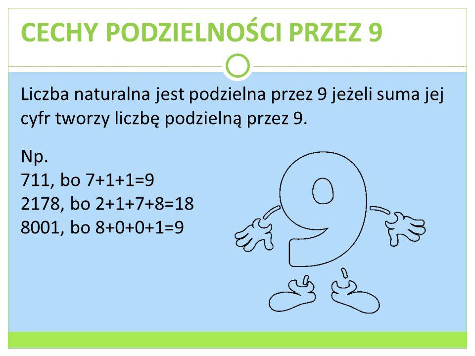 CECHY PODZIELNOŚCI PRZEZ 9 Liczba naturalna jest podzielna przez 9 jeżeli suma jej cyfr tworzy liczbę podzielną przez 9. Np. 711, bo 7+1+1=9 2178, bo