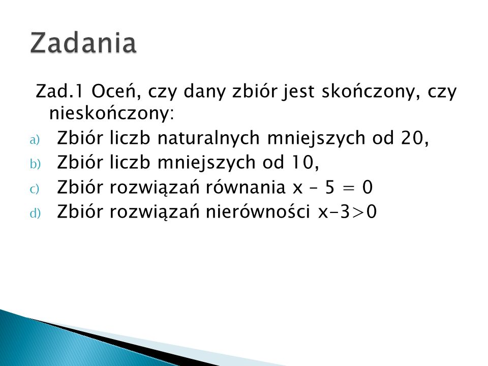 Zad.2 Podaj elementy zbioru A, jeżeli są nimi: a) Liczby naturalne jednocyfrowe b) Liczby dwucyfrowe mniejsze od 20, c) Różne litery występujące w słowie MATEMATYKA d) Liczby całkowite ujemne nie mniejsze niż -3