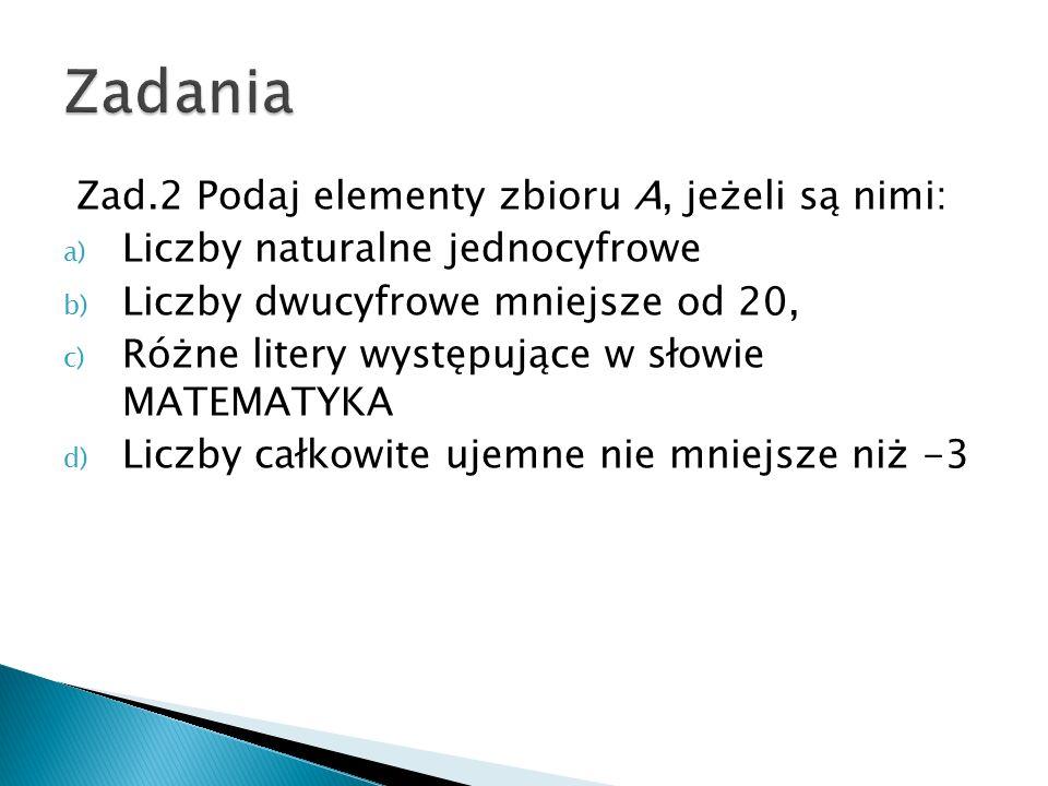 Zad.2 Podaj elementy zbioru A, jeżeli są nimi: a) Liczby naturalne jednocyfrowe b) Liczby dwucyfrowe mniejsze od 20, c) Różne litery występujące w sło