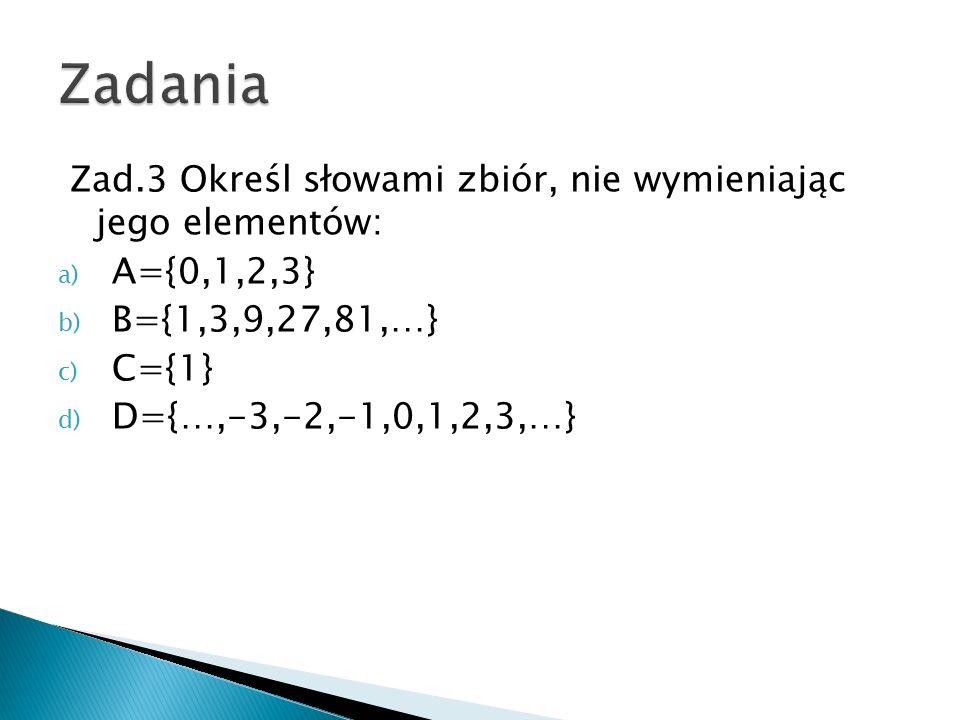 Zad.3 Określ słowami zbiór, nie wymieniając jego elementów: a) A={0,1,2,3} b) B={1,3,9,27,81,…} c) C={1} d) D={…,-3,-2,-1,0,1,2,3,…}
