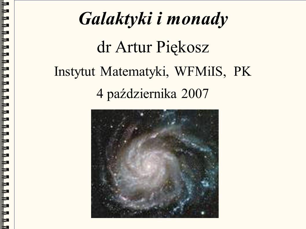 Galaktyki i monady dr Artur Piękosz Instytut Matematyki, WFMiIS, PK 4 października 2007