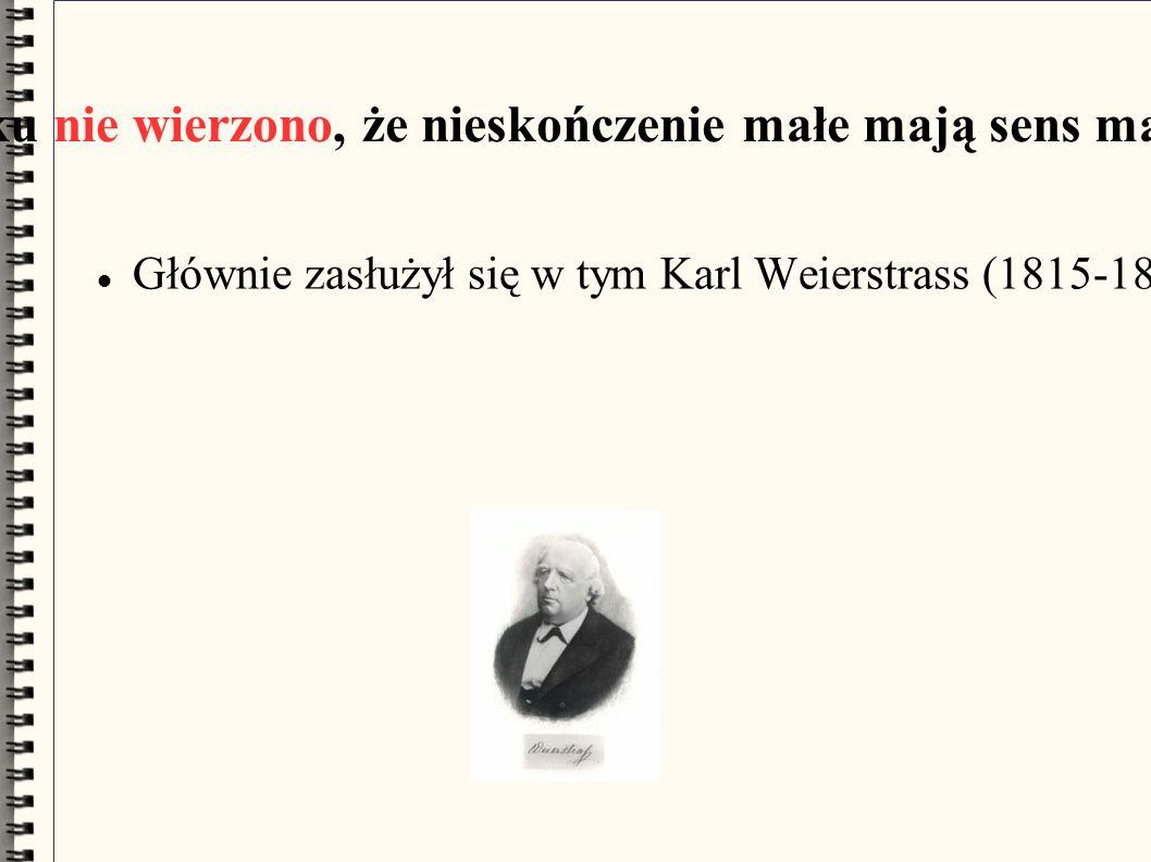 W XIX wieku nie wierzono, że nieskończenie małe mają sens matematyczny Głównie zasłużył się w tym Karl Weierstrass (1815-1897) wprowadzając ścisłe definicje, między innymi ciągłości funkcji.