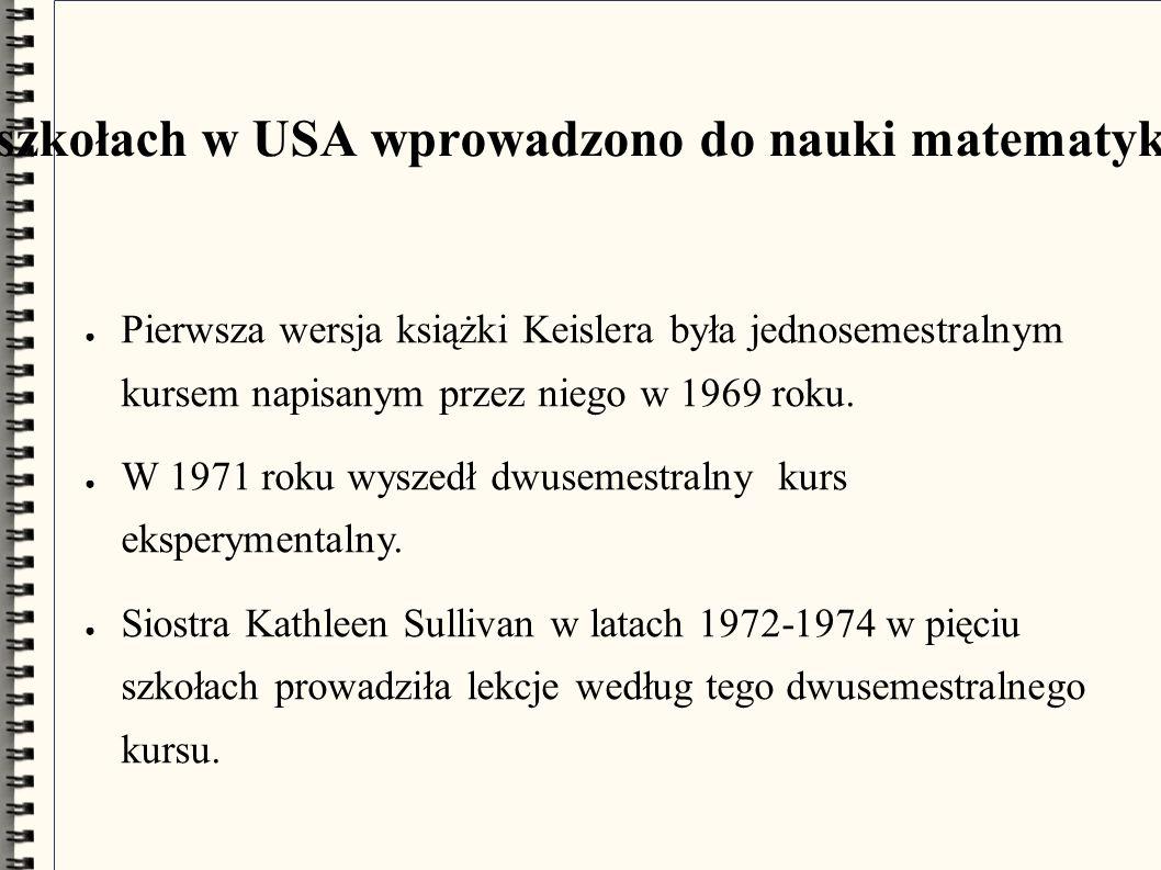 W wybranych uczelniach i szkołach w USA wprowadzono do nauki matematyki podejście niestandardowe ● Pierwsza wersja książki Keislera była jednosemestralnym kursem napisanym przez niego w 1969 roku.