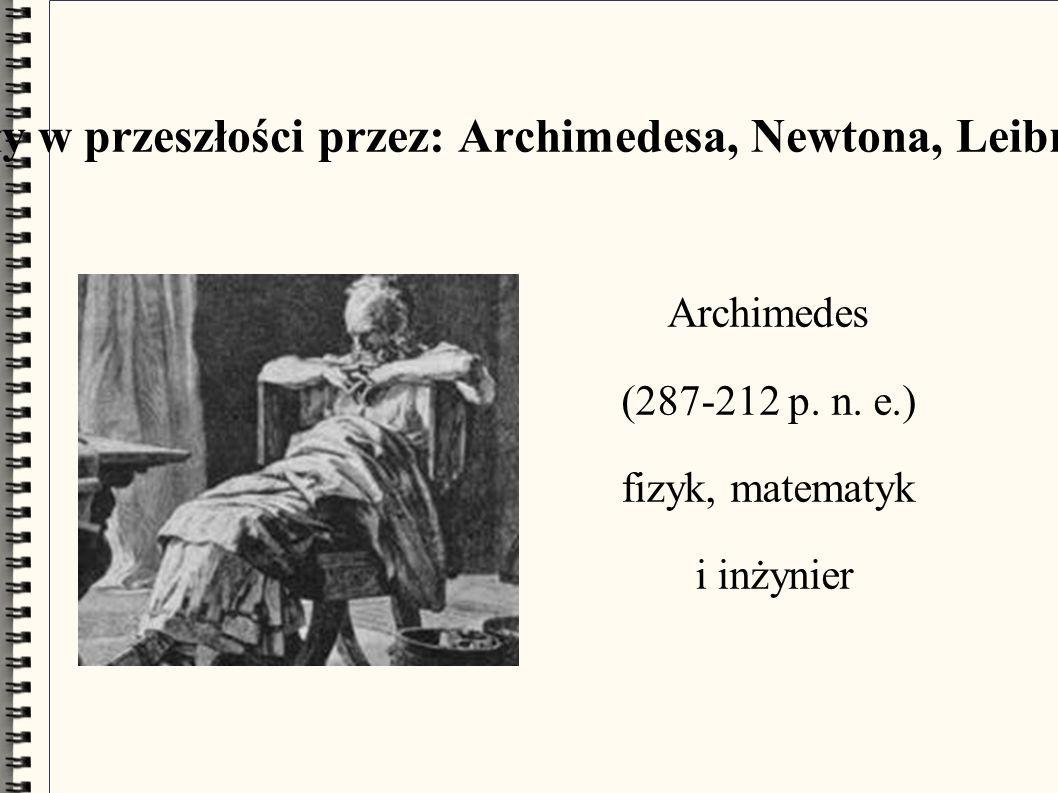 Używane były w przeszłości przez: Archimedesa, Newtona, Leibniza i Eulera Archimedes (287-212 p.