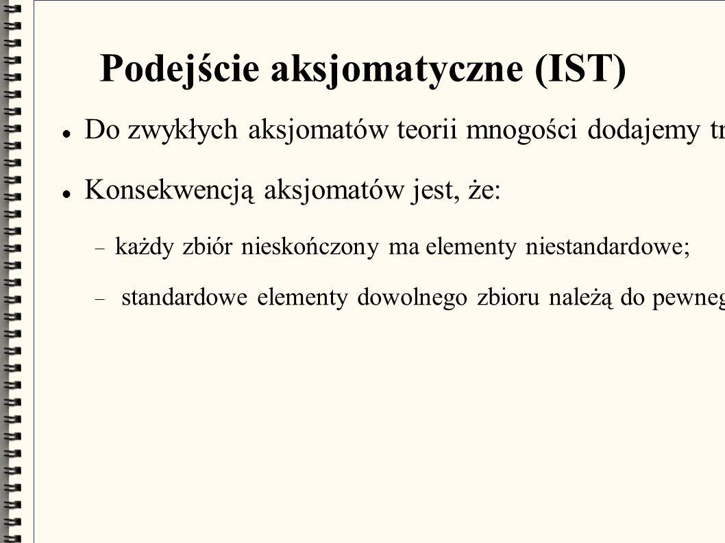 """Podejście aksjomatyczne (IST) Do zwykłych aksjomatów teorii mnogości dodajemy trzy aksjomaty mówiące, jak się posługiwać nowym pojęciem """"standardowy ."""