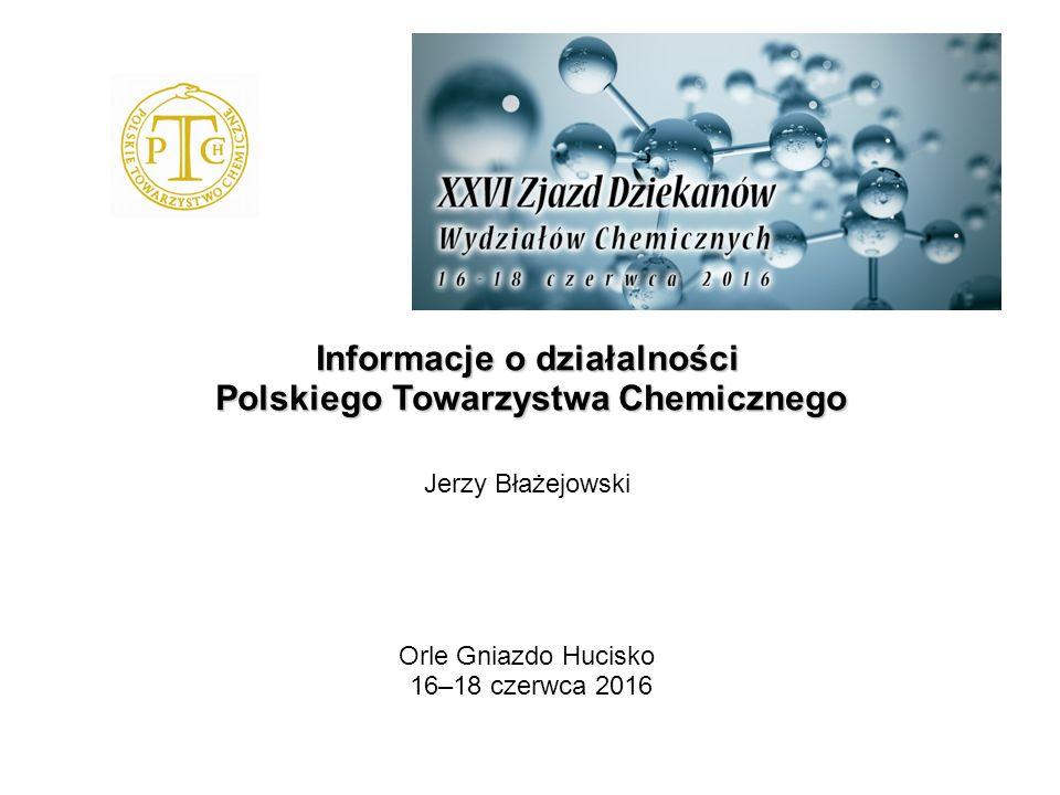 Informacje o działalności Polskiego Towarzystwa Chemicznego Jerzy Błażejowski Orle Gniazdo Hucisko 16–18 czerwca 2016