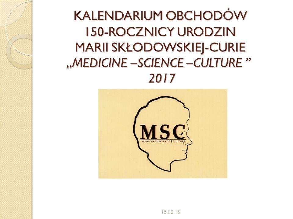"""KALENDARIUM OBCHODÓW 150-ROCZNICY URODZIN MARII SKŁODOWSKIEJ-CURIE """"MEDICINE –SCIENCE –CULTURE 2017 KALENDARIUM OBCHODÓW 150-ROCZNICY URODZIN MARII SKŁODOWSKIEJ-CURIE """"MEDICINE –SCIENCE –CULTURE 2017 15.06.16"""