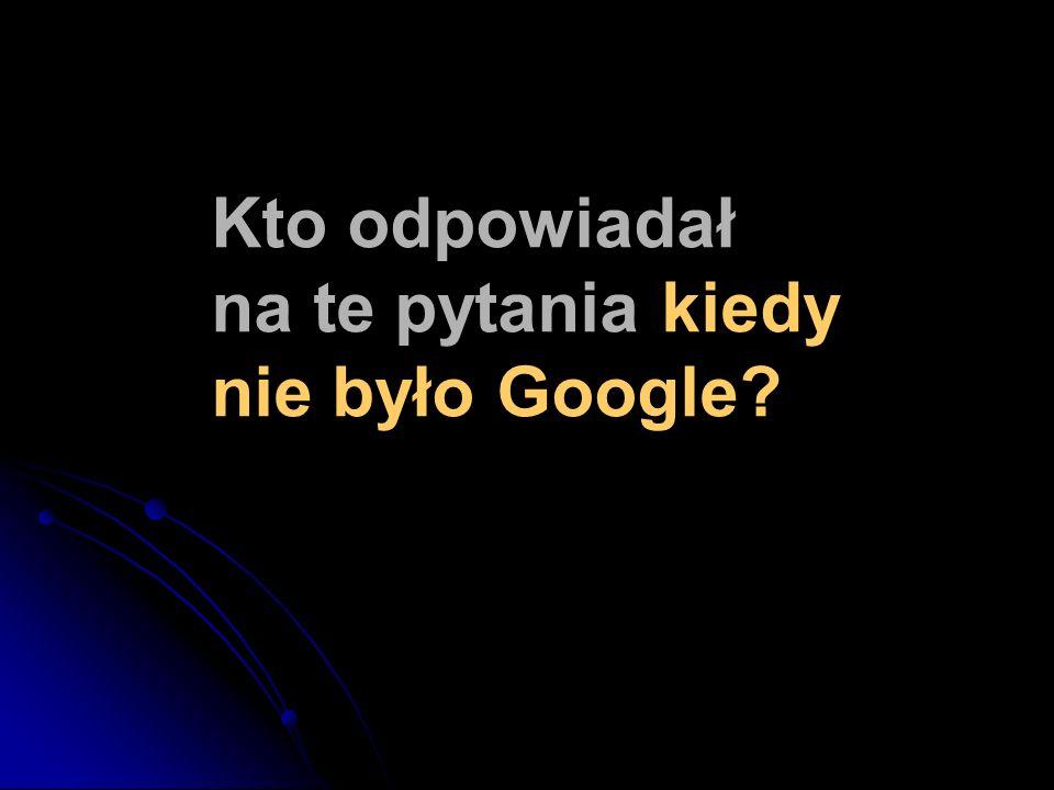 Kto odpowiadał na te pytania kiedy nie było Google