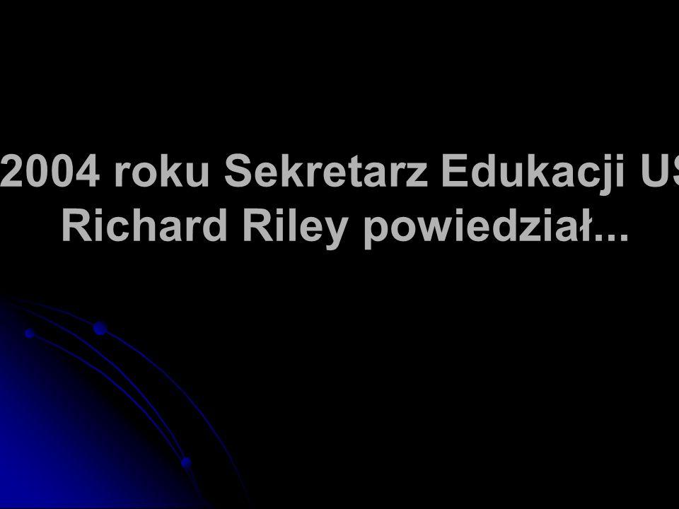 W 2004 roku Sekretarz Edukacji USA Richard Riley powiedział...