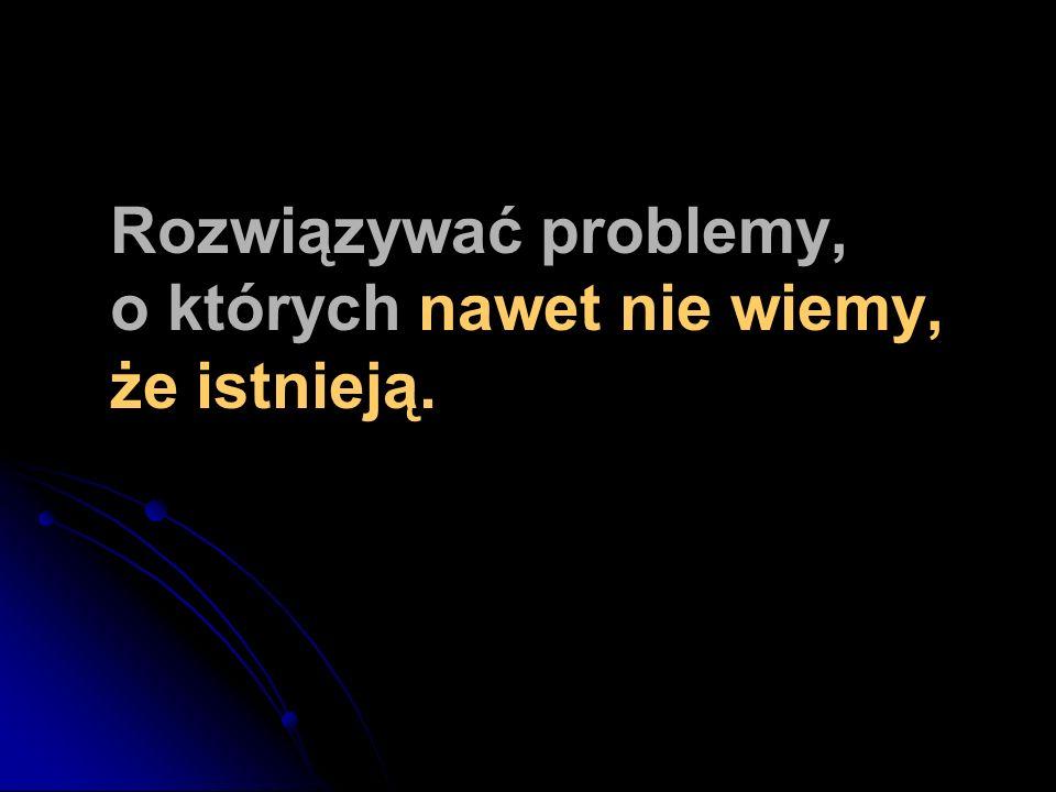Rozwiązywać problemy, o których nawet nie wiemy, że istnieją.