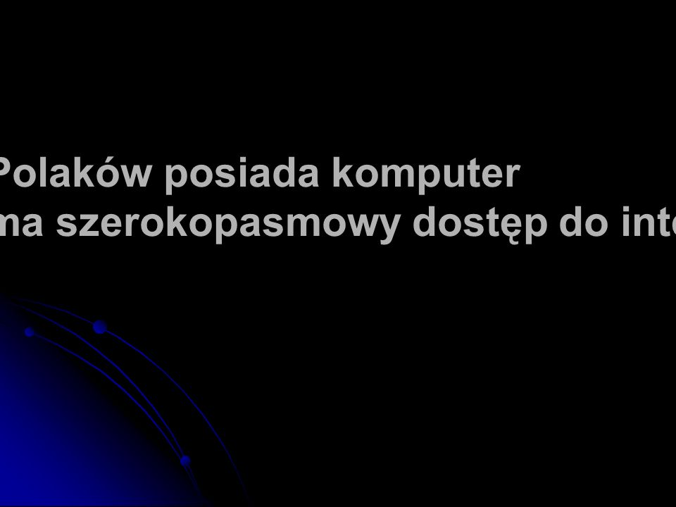 45% Polaków posiada komputer 22% ma szerokopasmowy dostęp do internetu