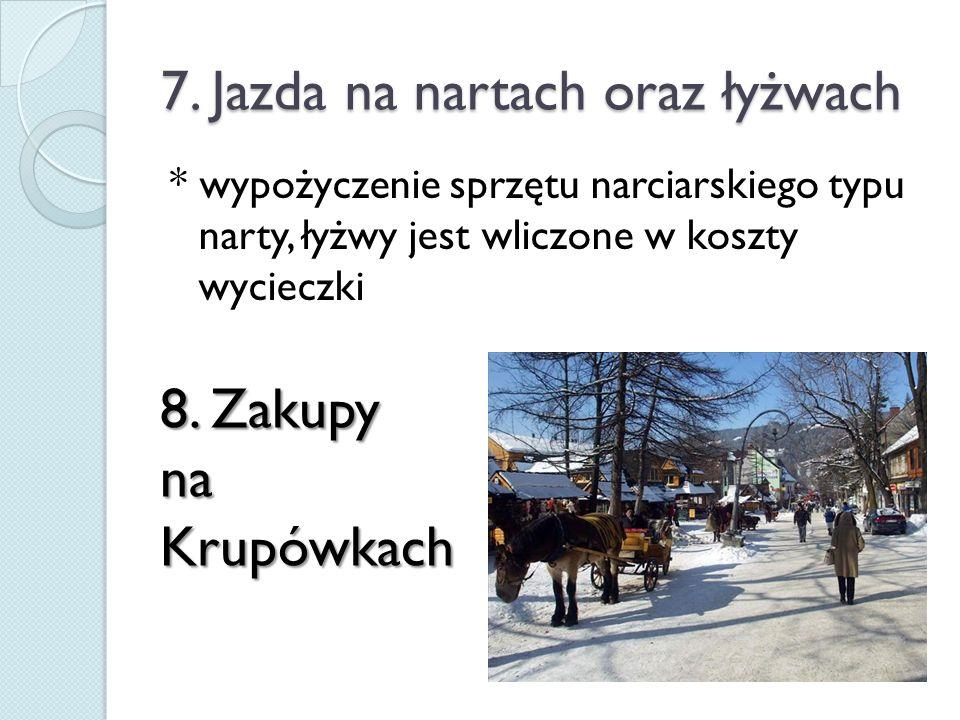7. Jazda na nartach oraz łyżwach * wypożyczenie sprzętu narciarskiego typu narty, łyżwy jest wliczone w koszty wycieczki 8. Zakupy naKrupówkach