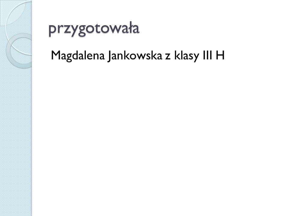 przygotowała Magdalena Jankowska z klasy III H