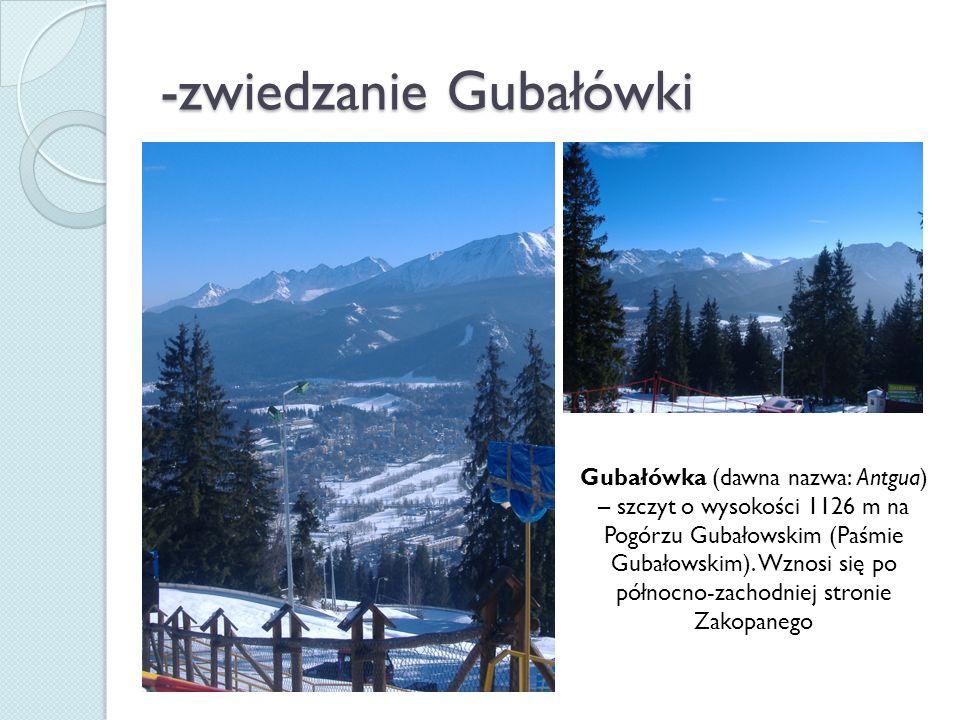 -zwiedzanie Gubałówki Gubałówka (dawna nazwa: Antgua) – szczyt o wysokości 1126 m na Pogórzu Gubałowskim (Paśmie Gubałowskim).