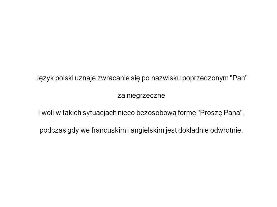 Język polski uznaje zwracanie się po nazwisku poprzedzonym Pan za niegrzeczne i woli w takich sytuacjach nieco bezosobową formę Proszę Pana , podczas gdy we francuskim i angielskim jest dokładnie odwrotnie.