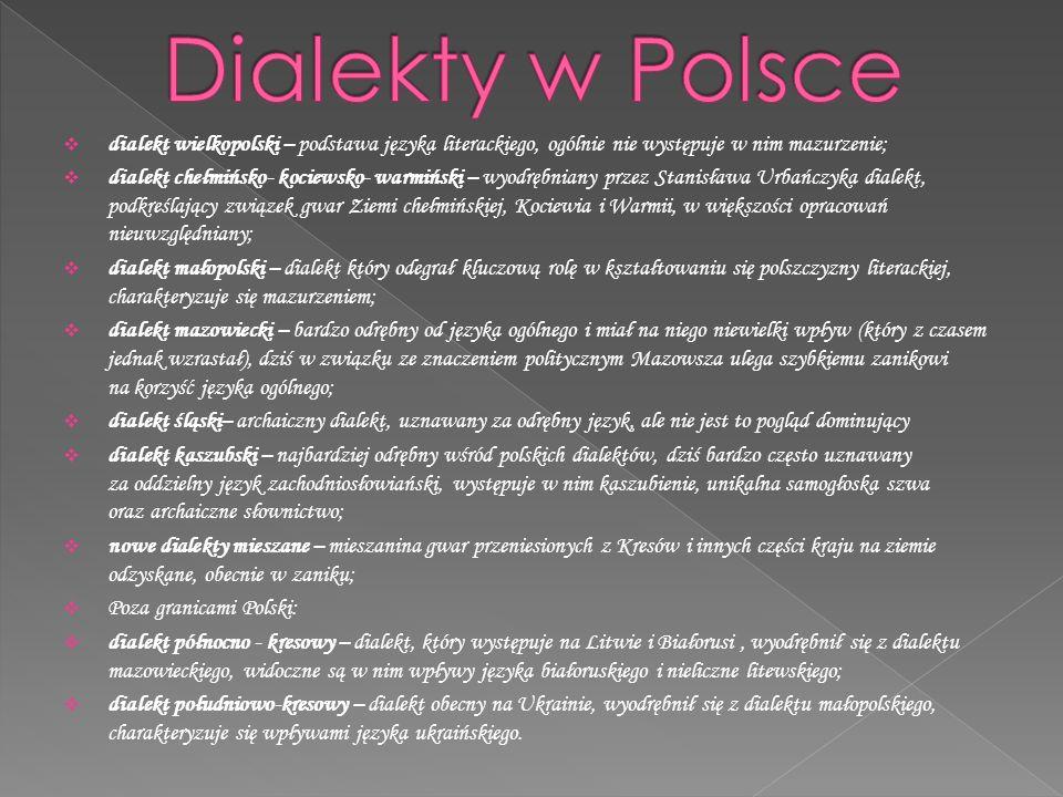  dialekt wielkopolski – podstawa języka literackiego, ogólnie nie występuje w nim mazurzenie;  dialekt chełmińsko- kociewsko- warmiński – wyodrębniany przez Stanisława Urbańczyka dialekt, podkreślający związek gwar Ziemi chełmińskiej, Kociewia i Warmii, w większości opracowań nieuwzględniany;  dialekt małopolski – dialekt który odegrał kluczową rolę w kształtowaniu się polszczyzny literackiej, charakteryzuje się mazurzeniem;  dialekt mazowiecki – bardzo odrębny od języka ogólnego i miał na niego niewielki wpływ (który z czasem jednak wzrastał), dziś w związku ze znaczeniem politycznym Mazowsza ulega szybkiemu zanikowi na korzyść języka ogólnego;  dialekt śląski– archaiczny dialekt, uznawany za odrębny język, ale nie jest to pogląd dominujący  dialekt kaszubski – najbardziej odrębny wśród polskich dialektów, dziś bardzo często uznawany za oddzielny język zachodniosłowiański, występuje w nim kaszubienie, unikalna samogłoska szwa oraz archaiczne słownictwo;  nowe dialekty mieszane – mieszanina gwar przeniesionych z Kresów i innych części kraju na ziemie odzyskane, obecnie w zaniku;  Poza granicami Polski:  dialekt północno - kresowy – dialekt, który występuje na Litwie i Białorusi, wyodrębnił się z dialektu mazowieckiego, widoczne są w nim wpływy języka białoruskiego i nieliczne litewskiego;  dialekt południowo-kresowy – dialekt obecny na Ukrainie, wyodrębnił się z dialektu małopolskiego, charakteryzuje się wpływami języka ukraińskiego.
