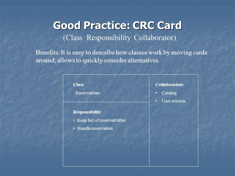 Class Reservations Responsibility Keep list of reserved titles Handle reservation Collaborators Catalog User session Good Practice: CRC Card Benefits: