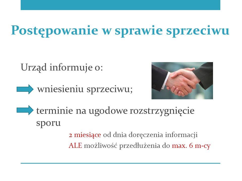 Urząd informuje o: wniesieniu sprzeciwu; terminie na ugodowe rozstrzygnięcie sporu 2 miesiące od dnia doręczenia informacji ALE możliwość przedłużenia do max.