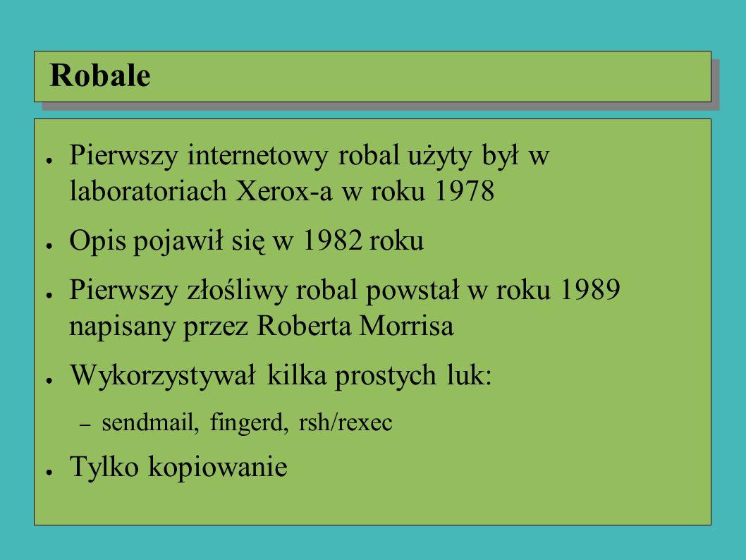 Robale ● Pierwszy internetowy robal użyty był w laboratoriach Xerox-a w roku 1978 ● Opis pojawił się w 1982 roku ● Pierwszy złośliwy robal powstał w roku 1989 napisany przez Roberta Morrisa ● Wykorzystywał kilka prostych luk: – sendmail, fingerd, rsh/rexec ● Tylko kopiowanie