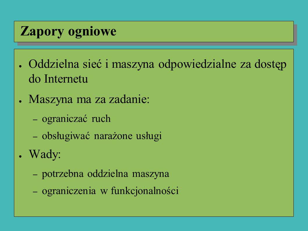 Zapory ogniowe ● Oddzielna sieć i maszyna odpowiedzialne za dostęp do Internetu ● Maszyna ma za zadanie: – ograniczać ruch – obsługiwać narażone usługi ● Wady: – potrzebna oddzielna maszyna – ograniczenia w funkcjonalności