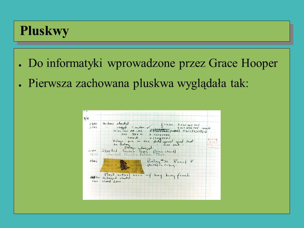 ● Do informatyki wprowadzone przez Grace Hooper ● Pierwsza zachowana pluskwa wyglądała tak: Pluskwy