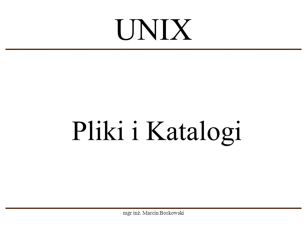 mgr inż. Marcin Borkowski Pliki i Katalogi UNIX