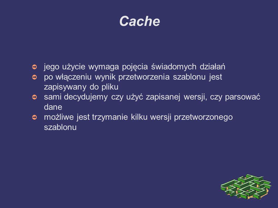 Cache ➲ jego użycie wymaga pojęcia świadomych działań ➲ po włączeniu wynik przetworzenia szablonu jest zapisywany do pliku ➲ sami decydujemy czy użyć zapisanej wersji, czy parsować dane ➲ możliwe jest trzymanie kilku wersji przetworzonego szablonu
