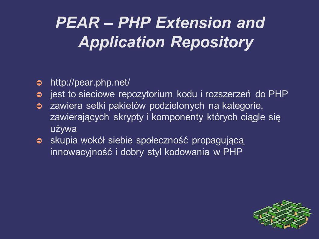 PEAR – PHP Extension and Application Repository ➲ http://pear.php.net/ ➲ jest to sieciowe repozytorium kodu i rozszerzeń do PHP ➲ zawiera setki pakietów podzielonych na kategorie, zawierających skrypty i komponenty których ciągle się używa ➲ skupia wokół siebie społeczność propagującą innowacyjność i dobry styl kodowania w PHP