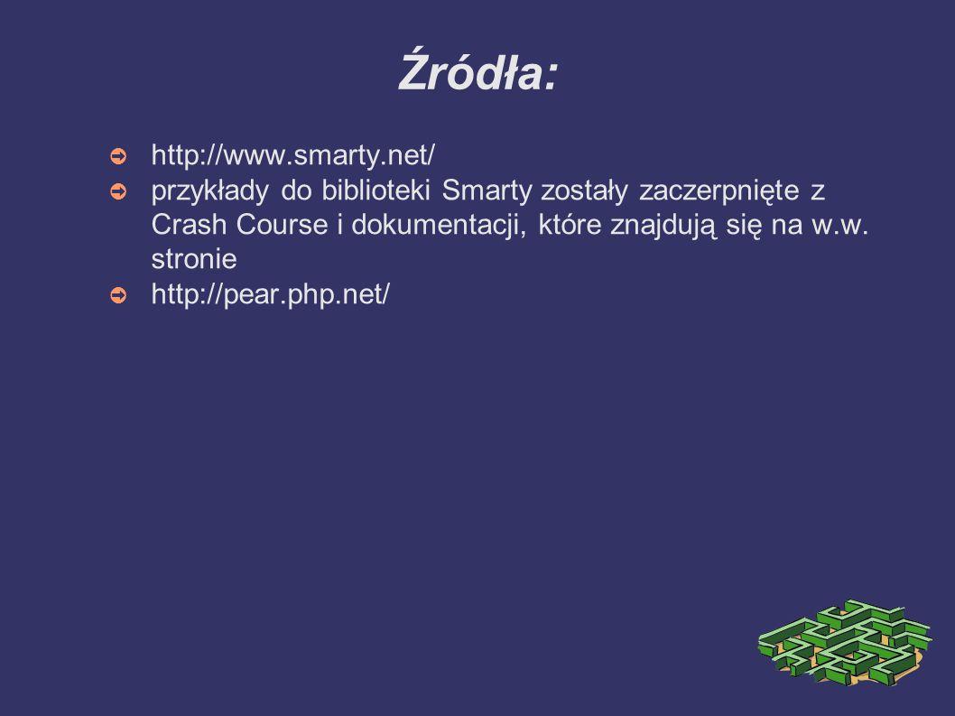 Źródła: ➲ http://www.smarty.net/ ➲ przykłady do biblioteki Smarty zostały zaczerpnięte z Crash Course i dokumentacji, które znajdują się na w.w.