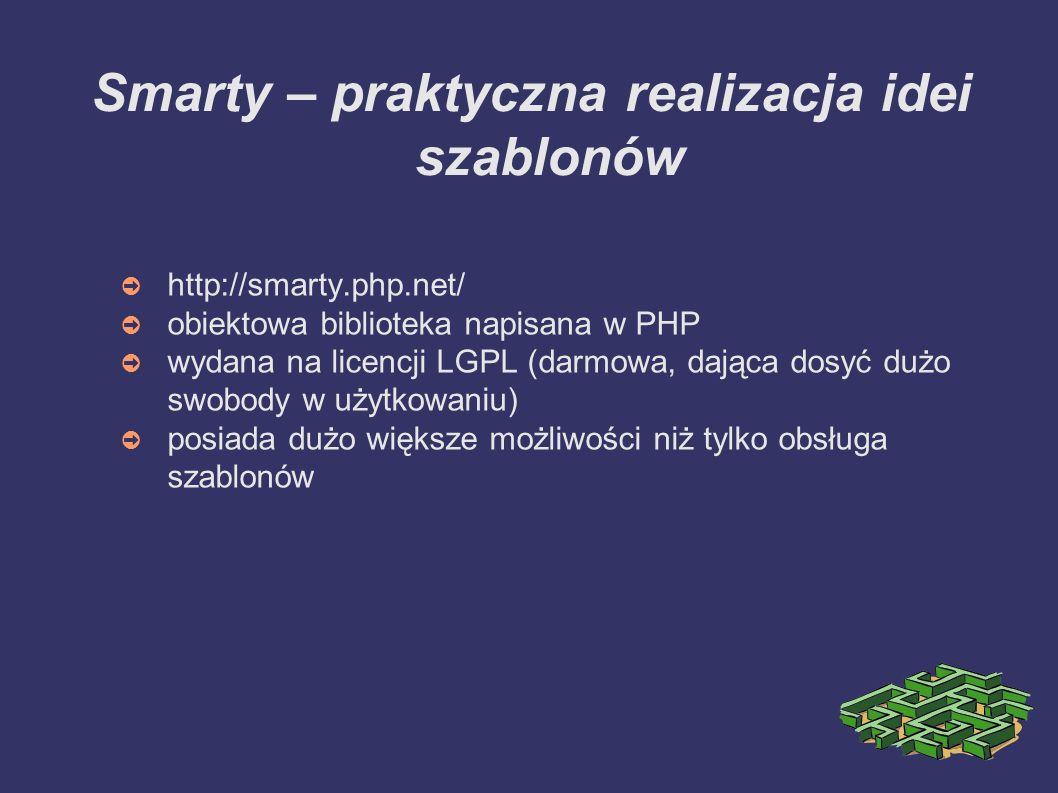 Smarty – praktyczna realizacja idei szablonów ➲ http://smarty.php.net/ ➲ obiektowa biblioteka napisana w PHP ➲ wydana na licencji LGPL (darmowa, dająca dosyć dużo swobody w użytkowaniu) ➲ posiada dużo większe możliwości niż tylko obsługa szablonów