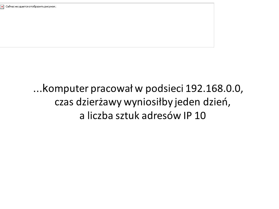 A gdyby......k omputer pracował w podsieci 192.168.0.0, czas dzierżawy wyniosiłby jeden dzień, a liczba sztuk adresów IP 10