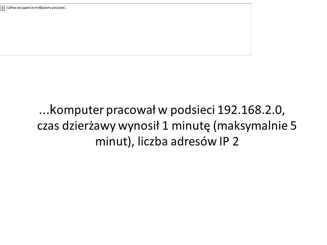 A gdyby......k omputer pracował w podsieci 192.168.2.0, czas dzierżawy wynosił 1 minutę (maksymalnie 5 minut), liczba adresów IP 2
