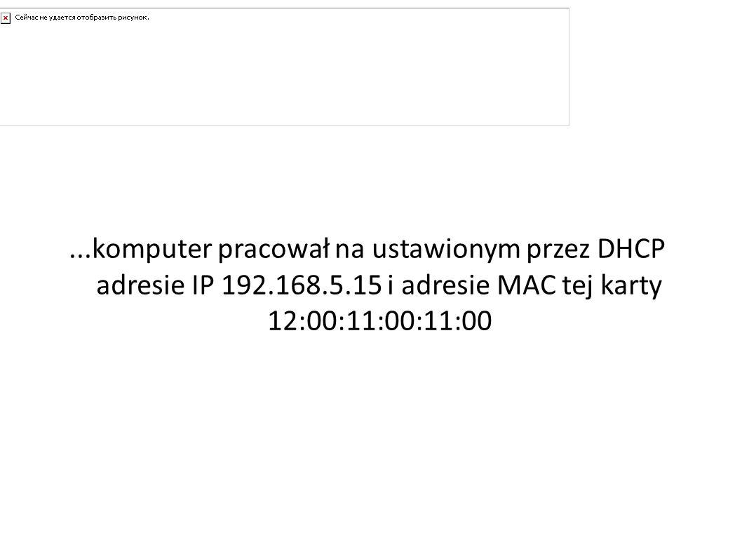 A gdyby......komputer pracował na ustawionym przez DHCP adresie IP 192.168.5.15 i adresie MAC tej karty 12:00:11:00:11:00