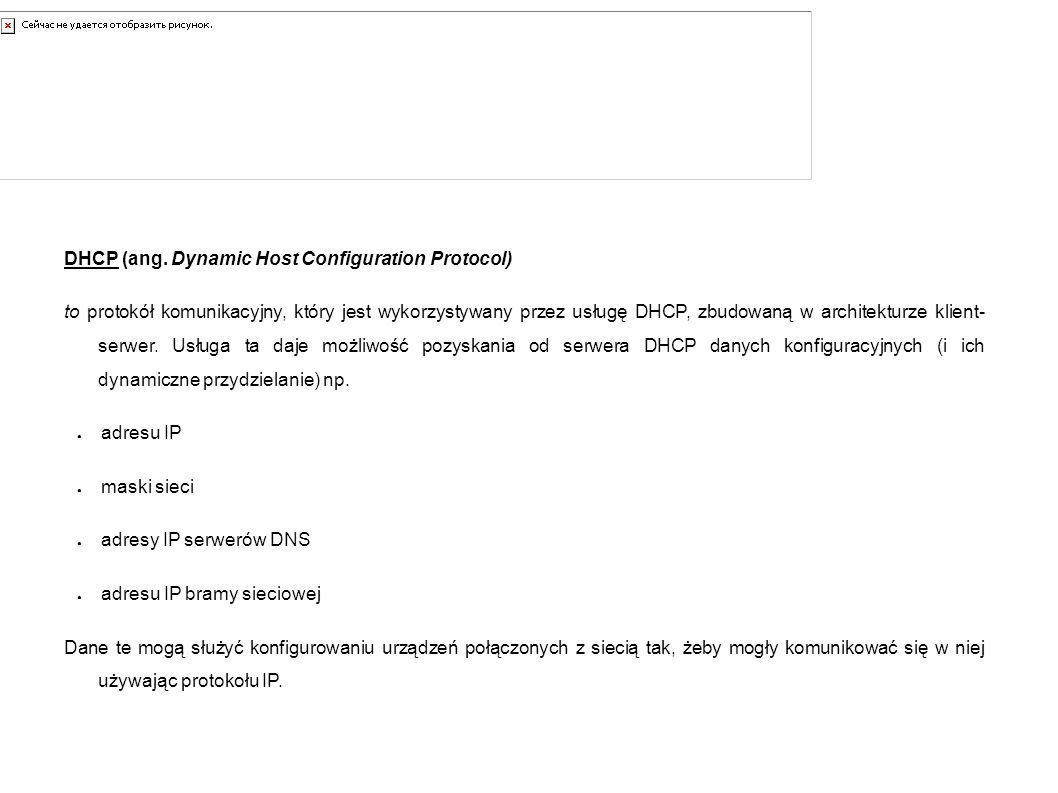 DHCP – kilka słów wstępu DHCP (ang. Dynamic Host Configuration Protocol) to protokół komunikacyjny, który jest wykorzystywany przez usługę DHCP, zbudo