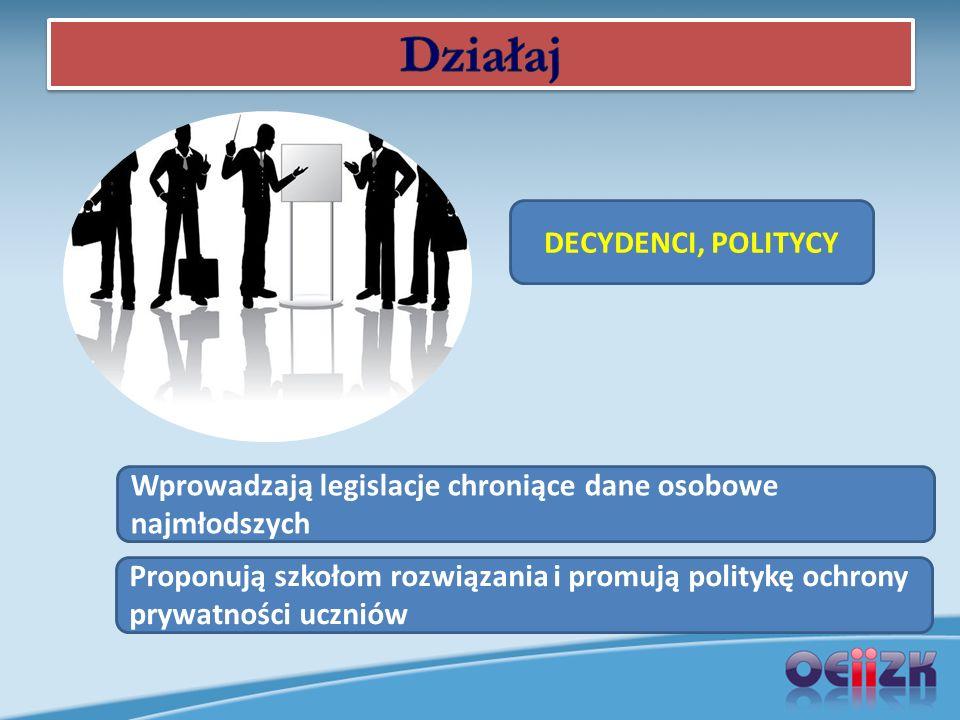 DECYDENCI, POLITYCY Wprowadzają legislacje chroniące dane osobowe najmłodszych Proponują szkołom rozwiązania i promują politykę ochrony prywatności uczniów