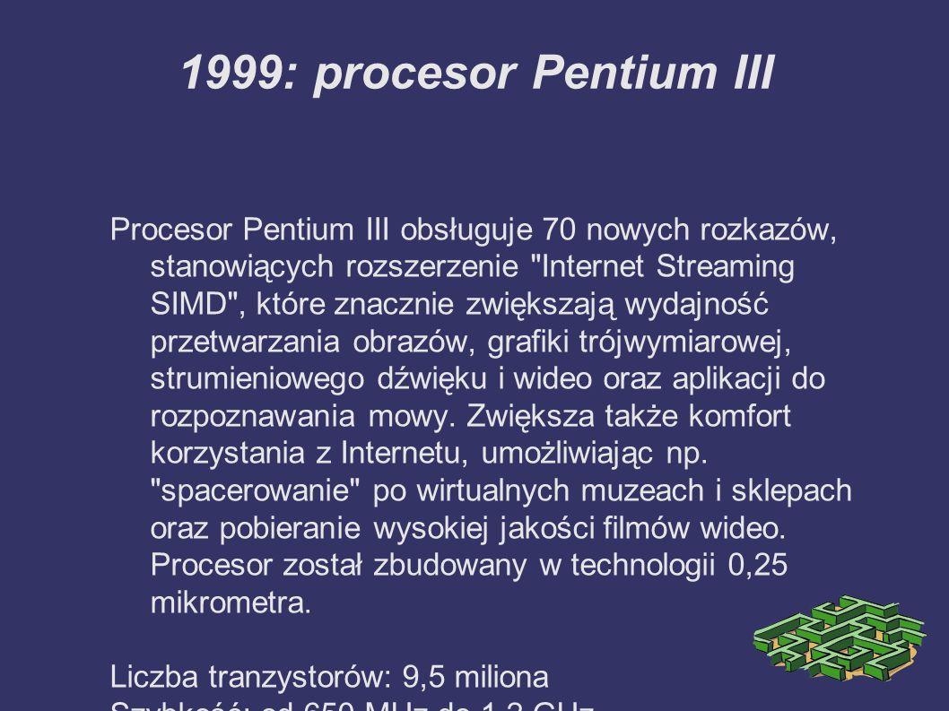 1999: procesor Pentium III Procesor Pentium III obsługuje 70 nowych rozkazów, stanowiących rozszerzenie Internet Streaming SIMD , które znacznie zwiększają wydajność przetwarzania obrazów, grafiki trójwymiarowej, strumieniowego dźwięku i wideo oraz aplikacji do rozpoznawania mowy.