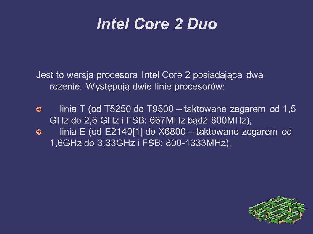 Intel Core 2 Duo Jest to wersja procesora Intel Core 2 posiadająca dwa rdzenie. Występują dwie linie procesorów: ➲ linia T (od T5250 do T9500 – taktow