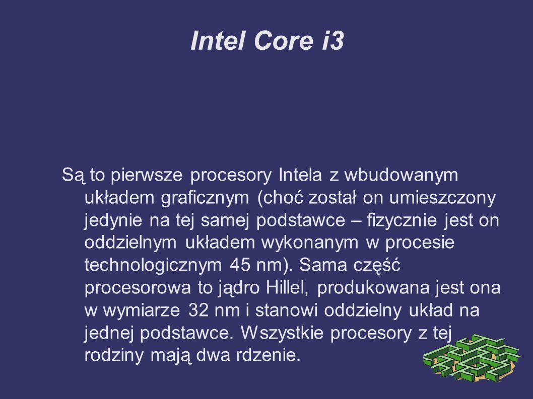 Intel Core i3 Są to pierwsze procesory Intela z wbudowanym układem graficznym (choć został on umieszczony jedynie na tej samej podstawce – fizycznie jest on oddzielnym układem wykonanym w procesie technologicznym 45 nm).