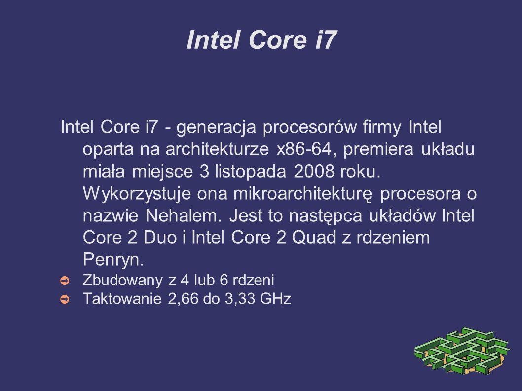 Intel Core i7 Intel Core i7 - generacja procesorów firmy Intel oparta na architekturze x86-64, premiera układu miała miejsce 3 listopada 2008 roku.