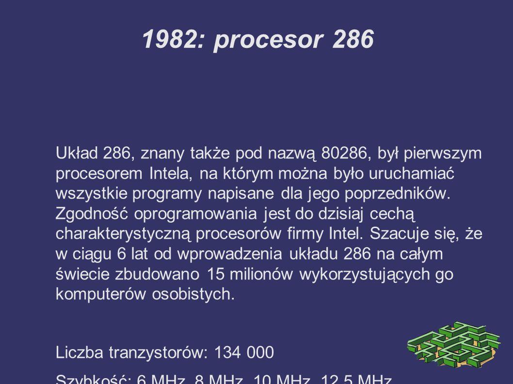 1982: procesor 286 Układ 286, znany także pod nazwą 80286, był pierwszym procesorem Intela, na którym można było uruchamiać wszystkie programy napisane dla jego poprzedników.