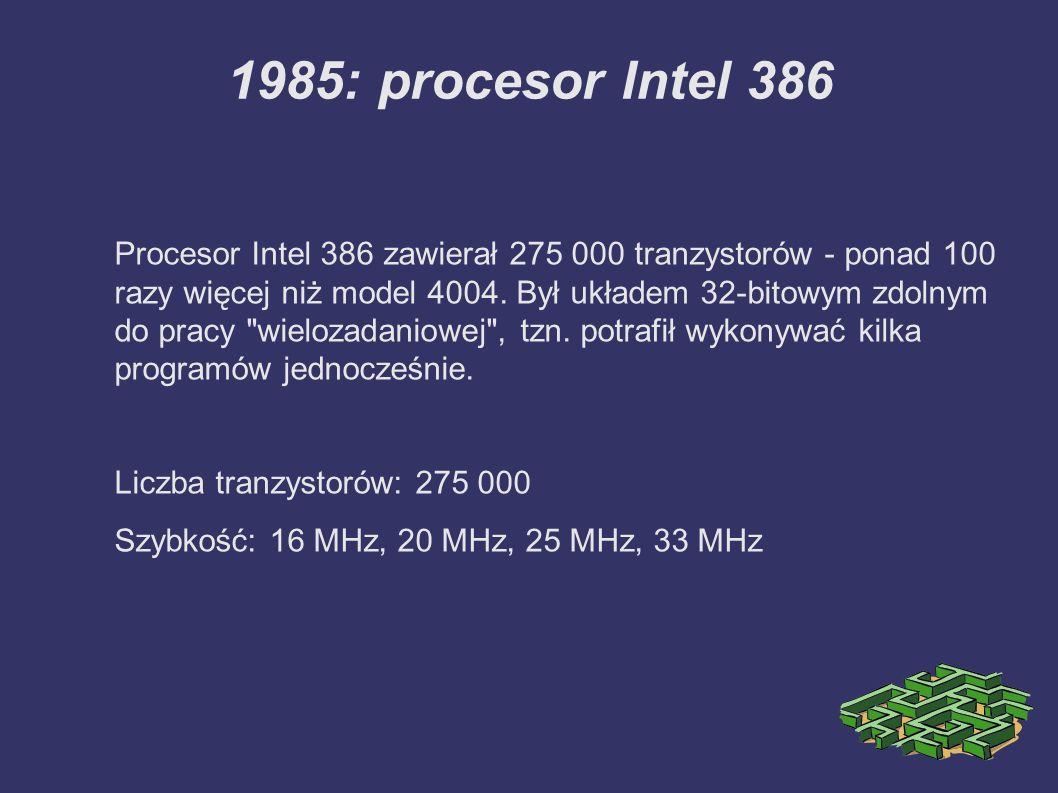 1985: procesor Intel 386 Procesor Intel 386 zawierał 275 000 tranzystorów - ponad 100 razy więcej niż model 4004. Był układem 32-bitowym zdolnym do pr