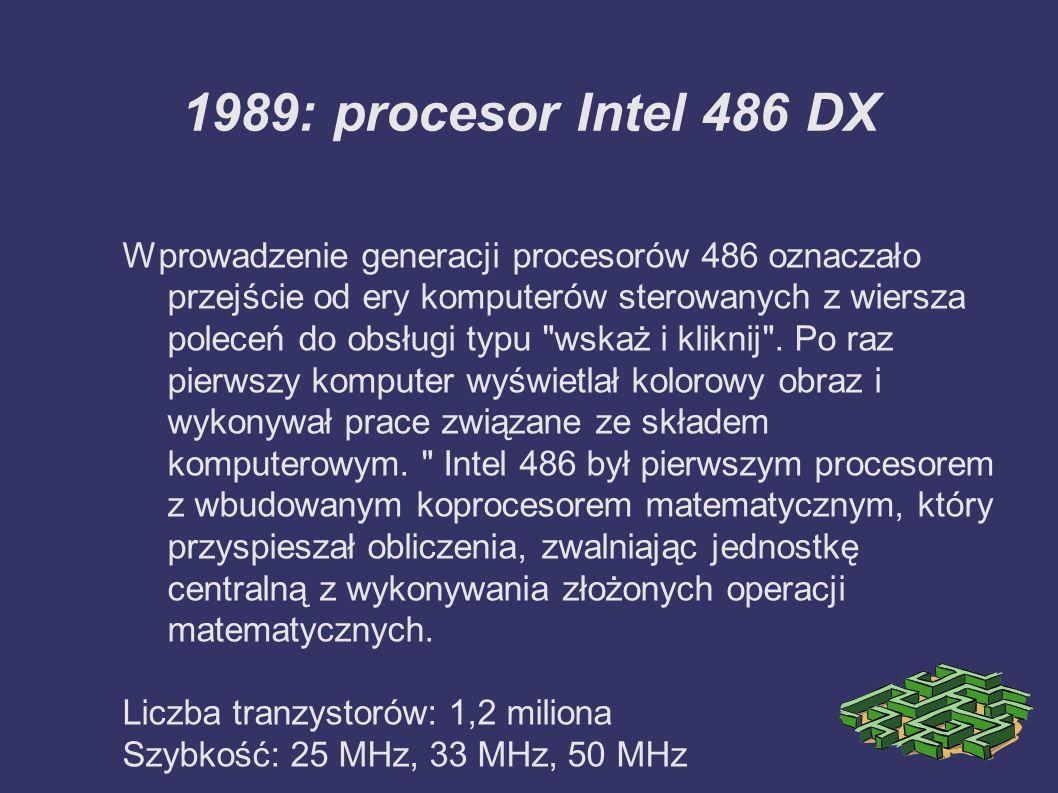 1989: procesor Intel 486 DX Wprowadzenie generacji procesorów 486 oznaczało przejście od ery komputerów sterowanych z wiersza poleceń do obsługi typu