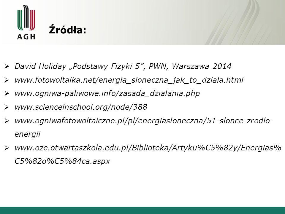 """Źródła:  David Holiday """"Podstawy Fizyki 5 , PWN, Warszawa 2014  www.fotowoltaika.net/energia_sloneczna_jak_to_dziala.html  www.ogniwa-paliwowe.info/zasada_dzialania.php  www.scienceinschool.org/node/388  www.ogniwafotowoltaiczne.pl/pl/energiasloneczna/51-slonce-zrodlo- energii  www.oze.otwartaszkola.edu.pl/Biblioteka/Artyku%C5%82y/Energias% C5%82o%C5%84ca.aspx"""